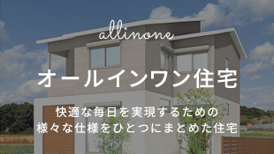 オールインワン住宅 快適な毎日を実現するための様々な仕様をひとつにまとめた住宅